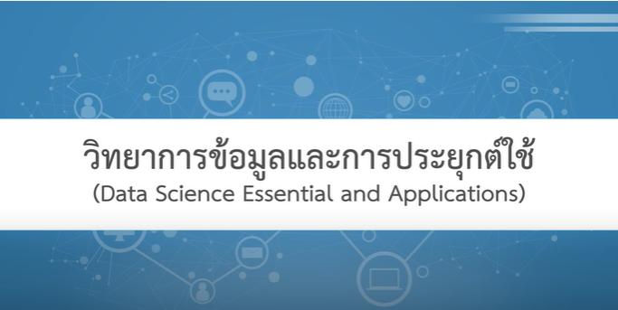 วิทยาการข้อมูลและการประยุกต์ใช้ | Data Science Essential and Applications